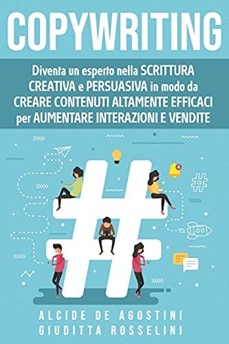 Copywriting: Diventa un esperto nella scrittura creativa e persuasiva in modo da creare contenuti altamente efficaci per aumentare interazioni e vendite