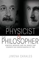 The Physicist & the Philosopher: Einstein, Bergson, and the Debate That Changed Our Understanding of Time