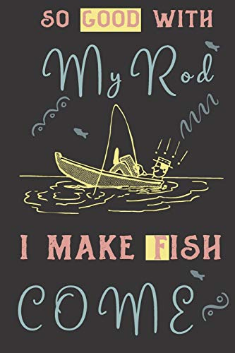 So good with my rod i make fish come: fish gifts for men,women:Funny blank Lined notebook/Journal to write in.