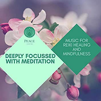 Deeply Focussed With Meditation - Music For Reiki Healing And Mindfulness