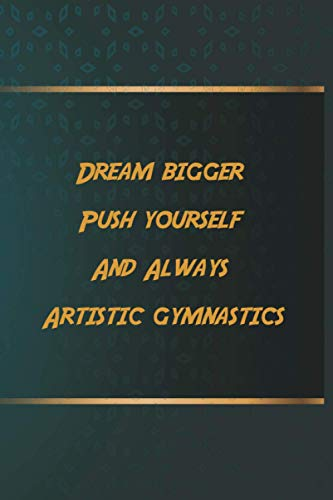 Dream bigger Push yourself And Always Artistic gymnastics: Notebook Gift Idea, 6.9 inches,120 pages, Day Planner Motivation To Do List For Artistic gymnastics