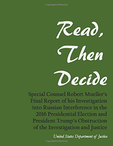 Read, Then Decide: Special Counsel Robert Mueller's Final Report of his Investigation into Russian Interference in the 2016 Presidential Election and ... Obstruction of the Investigation and Justice
