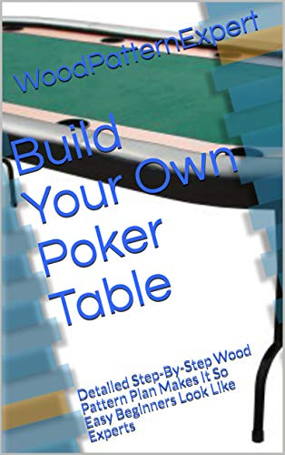 Build Your Own Poker Table: Detailed Step-By-Step Wood Pattern Plan Makes It So Easy Beginners Look Like Experts (English Edition)