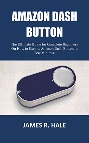 AMAZON DASH BUTTON: The Ultimate Guide for Complete Beginners On How to Use the Amazon Dash Button in Few Minutes. (English Edition)