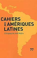 L'Uruguay de José Mujica (Cahiers des Amériques latines n°77) d'Institut des hautes études de l'Amérique latine (IHEAL)
