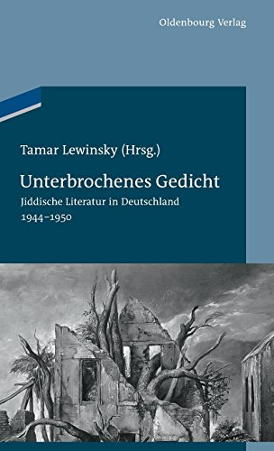 Unterbrochenes Gedicht: Jiddische Literatur in Deutschland 1944-1950 (Studien zur Jüdischen Geschichte und Kultur in Bayern, Band 7)