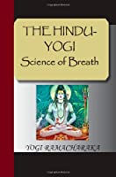 The Hindu-Yogi Science of Breath: A Complete Manual of the Oriental Breathing Philosophy of Physical, Mental, Psychic and Spiritual Development