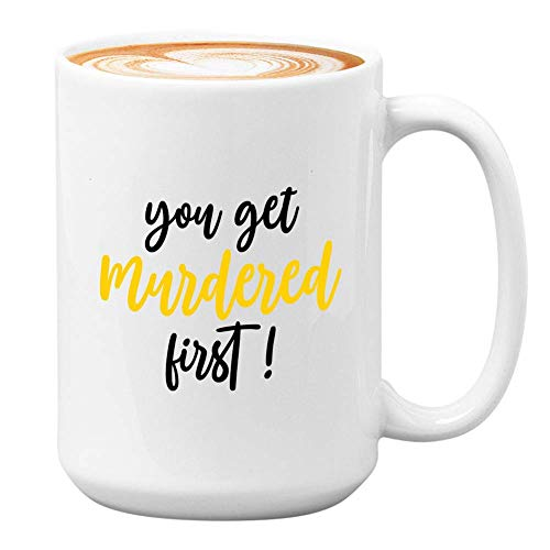 NA Serie TV Coffee Mug - You Get Murdered First - Sitcom Television Canadian Witty Funny Unique Quote Attore Attrice