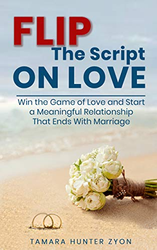 Flip the Script on Love: Win the Game of Love and Start a Meaningful Relationship That Ends With Marriage (English Edition)