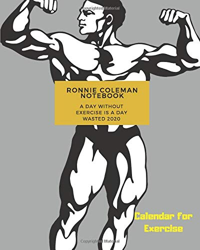 ronnie coleman notebook;A Day Without Exercise Is A Day Wasted 2020;Calendar for Exercise: 8*10 inch 120 page