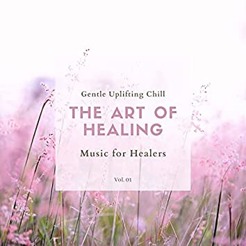 The Art Of Healing - Gentle Uplifting Chill Music For Healers, Vol. 01