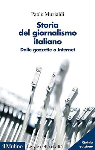 Storia del giornalismo italiano. Dalle gazzette a internet. Nuova ediz.