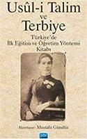 Usûl-i Talim ve Terbiye - Türkiye'de Ilk Egitim ve Ögretim Yöntemi Kitabi