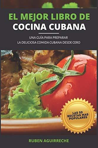 El Mejor Libro de Cocina Cubana: Una Guía para preparar la deliciosa Comida Cubana desde cero - Las 50 recetas más populares