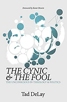 The Cynic and the Fool: The Unconscious in Theology & Politics by [Tad DeLay, Kester Brewin]