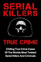 Serial Killers True Crime: Chilling True Crime Cases Of The Worlds Most Twisted Serial Killers And Criminals (Serial Kille...