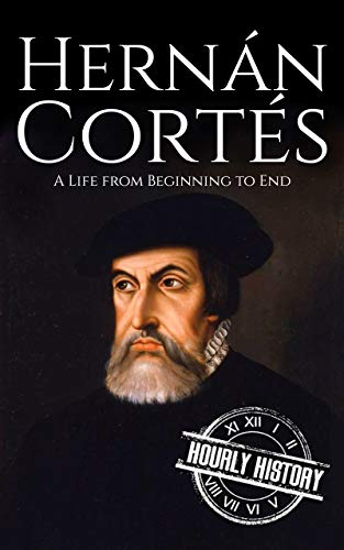 Hernan Cortes: A Life from Beginning to End (Biographies of Explorers Book 3) (English Edition)