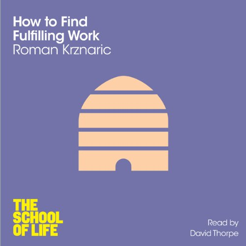 How to Find Fulfilling Work     The School of Life              By:                                                                                                                                 Roman Krznaric                               Narrated by:                                                                                                                                 David Thorpe                      Length: 3 hrs and 48 mins     15 ratings     Overall 4.1