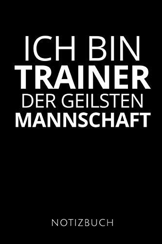 ICH BIN TRAINER DER GEILSTEN MANNSCHAFT: Geschenkidee für die besten Trainer   Notizbuch   120 Seiten, Punkteraster   Format 6x9 DIN A5   Soft cover matt  