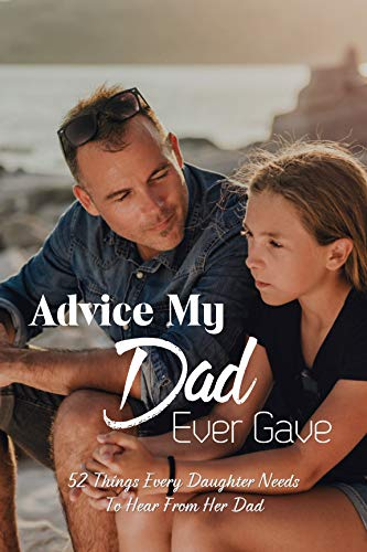 Advice My Dad Ever Gave: 52 Things Every Daughter Needs To Hear From Her Dad: Description Of A Good Father (English Edition)