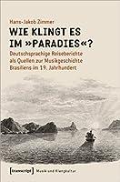 Wie klingt es im »Paradies«?: Deutschsprachige Reiseberichte als Quellen zur Musikgeschichte Brasiliens im 19. Jahrhundert