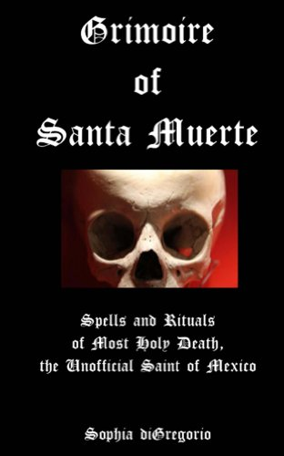 Grimoire of Santa Muerte: Spells and Rituals of Most Holy Death, the Unofficial Saint of Mexico (English Edition)
