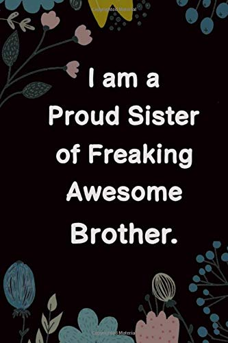 I Am A Proud Sister Of Freaking Awesome Brother.: 6x9 Lined Journal, Funny Birthday Gifts For Sisters From Brother, Anniversary Gifts For Sister, ... Gifts, Mother\'s Day Presents for Sisters