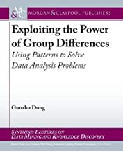 Exploiting the Power of Group Differences: Using Patterns to Solve Data Analysis Problems (Synthesis Lectures on Data Mining and Knowledge Discovery)