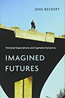 Imagined Futures: Fictional Expectations and Capitalist Dynamics (Harvard Studies)