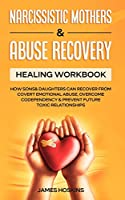 Narcissistic Mothers & Abuse Recovery: Healing Workbook- How Sons& Daughters Can Recover From Covert Emotional Abuse, Overcome Codependency& Prevent Future Toxic Relationships