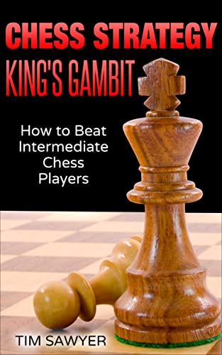 Chess Strategy King's Gambit: How to Beat Intermediate Chess Players (Sawyer Chess Strategy Book 2)