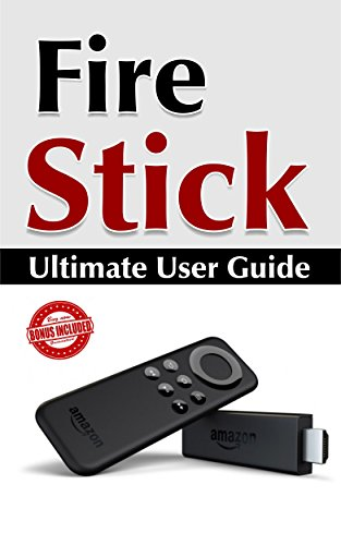Fire Stick: Ultimate User Guide (Amazon Fire TV Stick User Guide, Streaming Devices, How To Use Fire Stick, Amazon Echo, Unlimited)