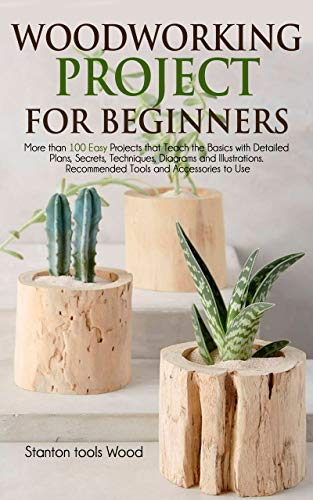 WOODWORKING PROJECTS FOR BEGINNERS: More than 100 Easy Projects that Teach the Basics with Detailed Plans, Secrets, Techniques, Diagrams and Illustrations. ... and Accessories to Use (English Edition)
