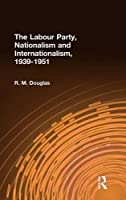 The Labour Party, Nationalism and Internationalism, 1939-1951 (Cass Series--British Foreign and Colonial Policy)