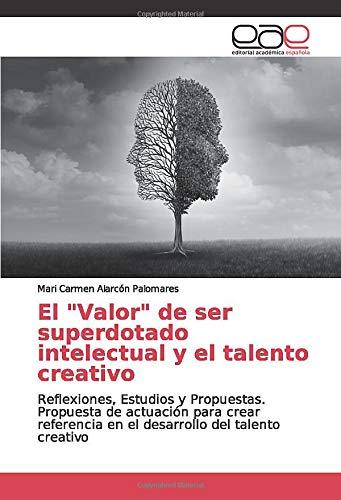 El 'Valor' de ser superdotado intelectual y el talento creativo: Reflexiones, Estudios y Propuestas. Propuesta de actuación para crear referencia en el desarrollo del talento creativo
