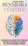IL PENSIERO POSITIVO: Come raggiungere i tuoi obiettivi e condurre una vita positiva attra...