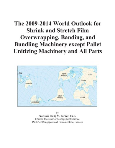 The 2009-2014 World Outlook for Shrink and Stretch Film Overwrapping, Banding, and Bundling Machinery except Pallet Unitizing Machinery and All Parts