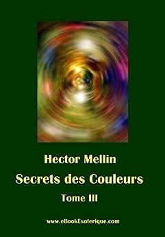 Secrets des Couleurs - Tome 3: Des Êtres et des Choses - Les Radiations nocives (French Edition) by [Hector Mellin]