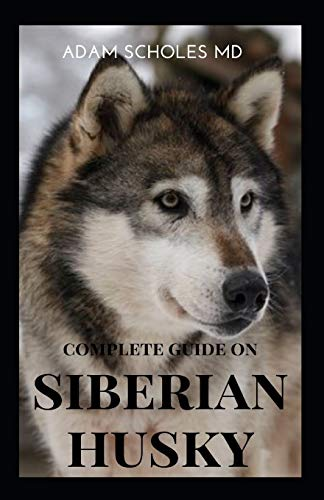 SIBERIAN HUSKY: The Ultimate Guide To Caring For, Training, Buying, Grooming And Socializing Siberian Husky