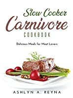 Slow Cooker Carnivore Cookbook: Delicious Meals for Meat Lovers