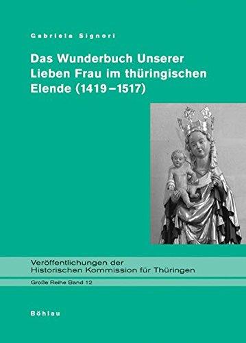 Das Wunderbuch Unserer Lieben Frau im thüringischen Elende (1419-1517). Diplomatische Edition (Veröffentlichungen der Historischen Kommission für Thüringen, Grosse Reihe, Band 12)