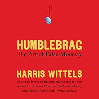 Humblebrag     The Art of False Modesty              By:                                                                                                                                 Harris Wittels                               Narrated by:                                                                                                                                 Harris Wittels                      Length: 4 hrs and 16 mins     238 ratings     Overall 3.9
