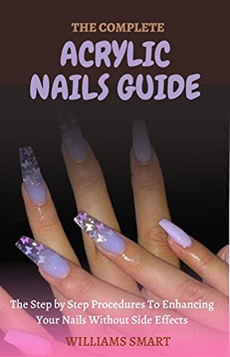 THE COMPLETE ACRYLIC NAILS GUIDE: The Step by Step Procedures To Enhancing Your Nails Without Side Effects (English Edition)