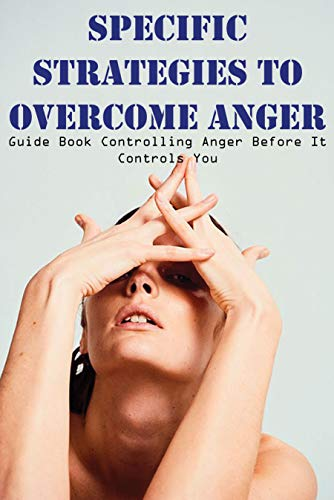 Specific Strategies To Overcome Anger Guide Book Controlling Anger Before It Controls You: Anger Control Problem (English Edition)