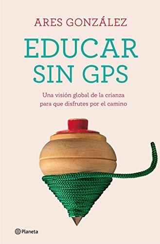 Educar sin GPS: Una visión global de la crianza para que disfrutes por el camino (No Ficción)