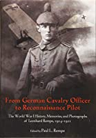 From German Cavalry Officer to Reconnaissance Pilot: The World War I History, Memories, and Photographs of Leonhard Rempe, 1914-1921