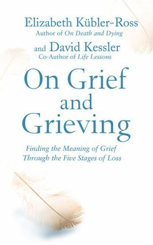 On Grief and Grieving: Finding the Meaning of Grief Through the Five Stages of Loss by Kubler-Ross, Elisabeth, Kessler, David (2005) Paperback