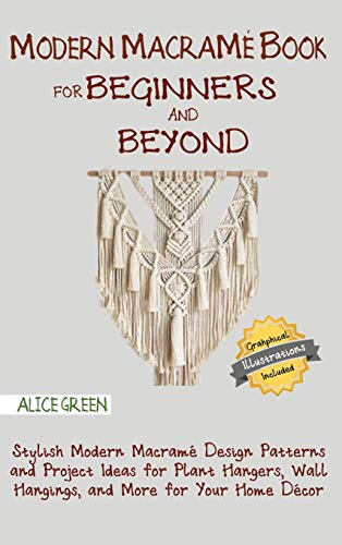 Modern Macramé Book for Beginners and Beyond: Stylish Modern Macramé Design Patterns and Project...