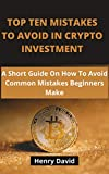 TOP TEN MISTAKES TO AVOID IN CRYPTO INVESTMENT: A Short Guide On How To Avoid Common Mistakes Beginners Make.