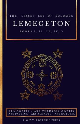 Lemegeton   The Lesser Key of Solomon: Ars Goetia - Ars Theurgia Goetia - Ars Paulina - Ars Almadel - Ars Notoria